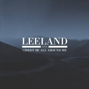 leeland- christ be all around me