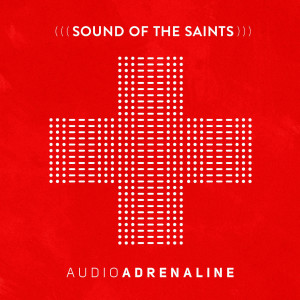 audio adrenaline- sound of the saints